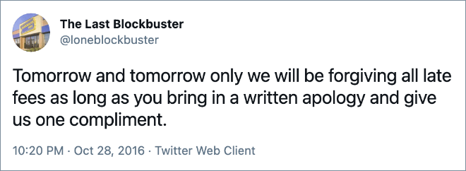 Tomorrow and tomorrow only we will be forgiving all late fees as long as you bring in a written apology and give us one compliment.